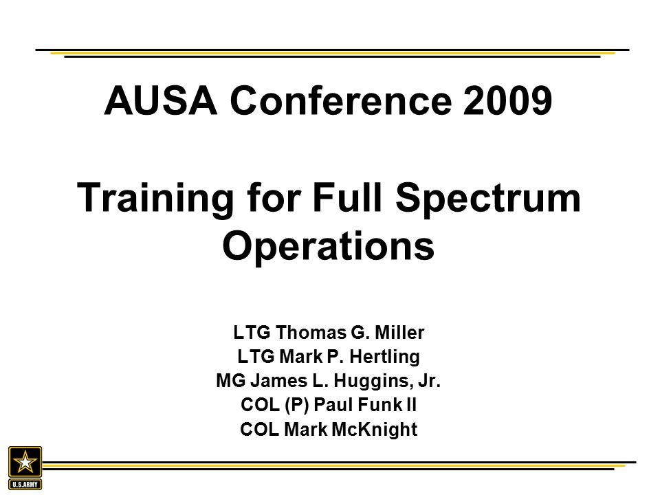 AUSA Conference 2009 Training for Full Spectrum Operations LTG Thomas G. Miller LTG Mark P. Hertling MG James L. Huggins, Jr. COL (P) Paul Funk II COL