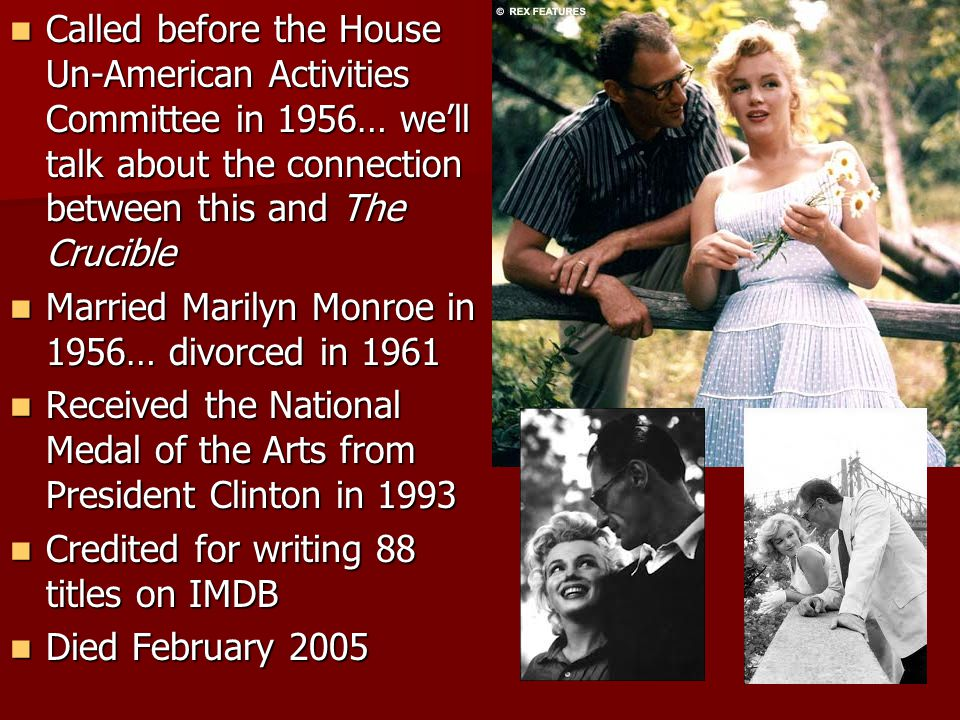 Called before the House Un-American Activities Committee in 1956… we'll talk about the connection between this and The Crucible Called before the House Un-American Activities Committee in 1956… we'll talk about the connection between this and The Crucible Married Marilyn Monroe in 1956… divorced in 1961 Married Marilyn Monroe in 1956… divorced in 1961 Received the National Medal of the Arts from President Clinton in 1993 Received the National Medal of the Arts from President Clinton in 1993 Credited for writing 88 titles on IMDB Credited for writing 88 titles on IMDB Died February 2005 Died February 2005