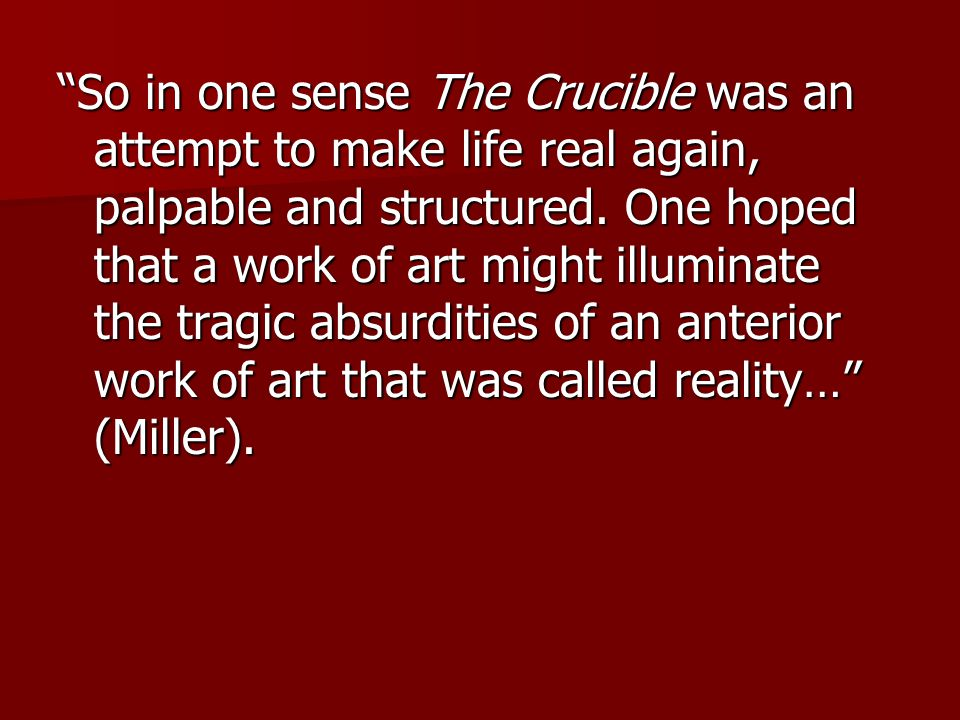 So in one sense The Crucible was an attempt to make life real again, palpable and structured.