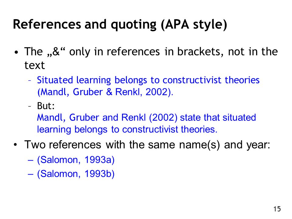 "15 References and quoting (APA style) The "" & only in references in brackets, not in the text –Situated learning belongs to constructivist theories (Mandl, Gruber & Renkl, 2002)."