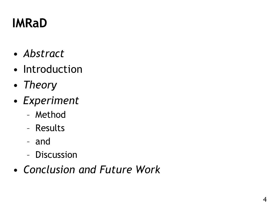 4 IMRaD Abstract Introduction Theory Experiment –Method –Results –and –Discussion Conclusion and Future Work
