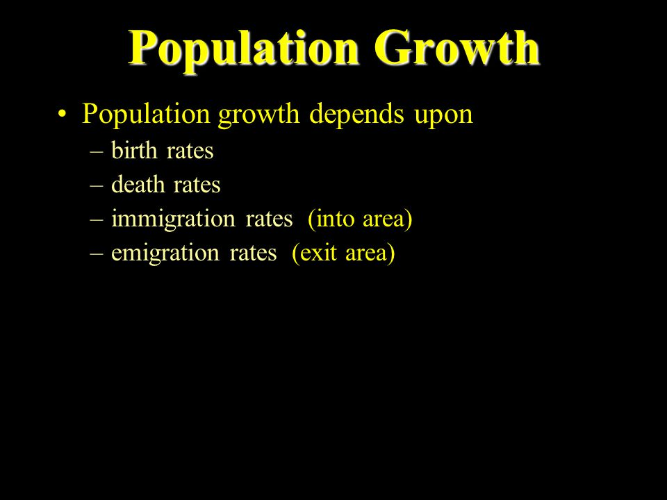 Population Growth Population growth depends upon –birth rates –death rates –immigration rates (into area) –emigration rates (exit area)
