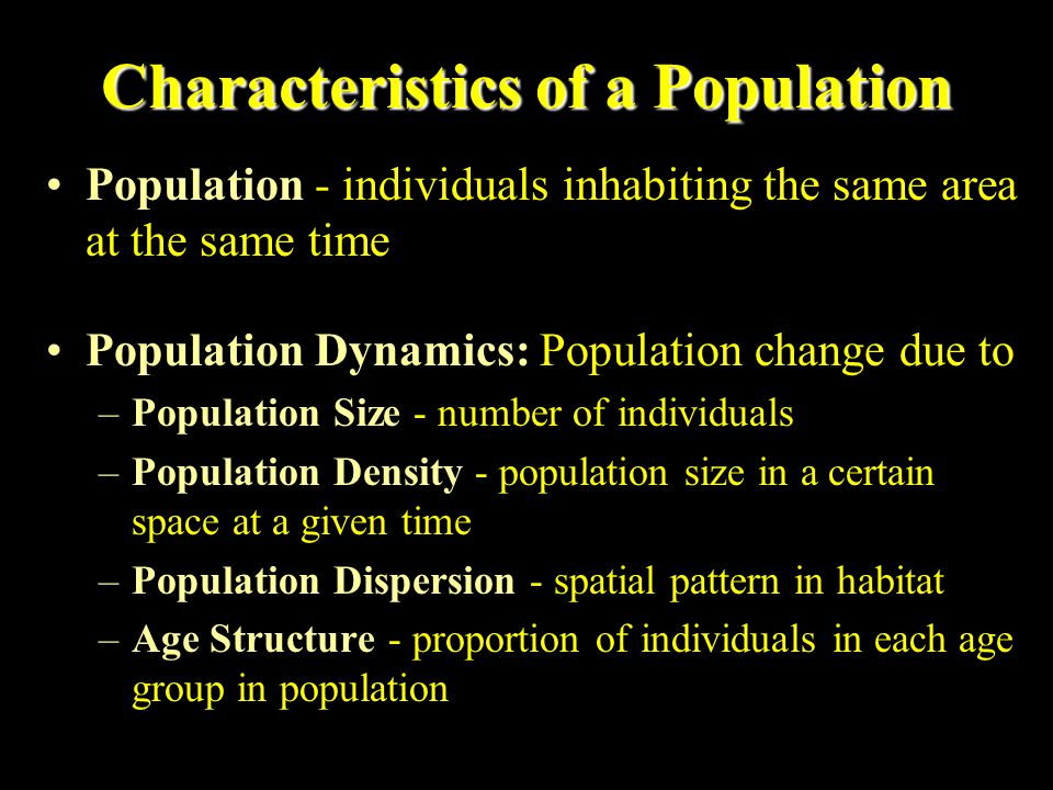 Characteristics of a Population Population - individuals inhabiting the same area at the same time Population Dynamics: Population change due to –Popu