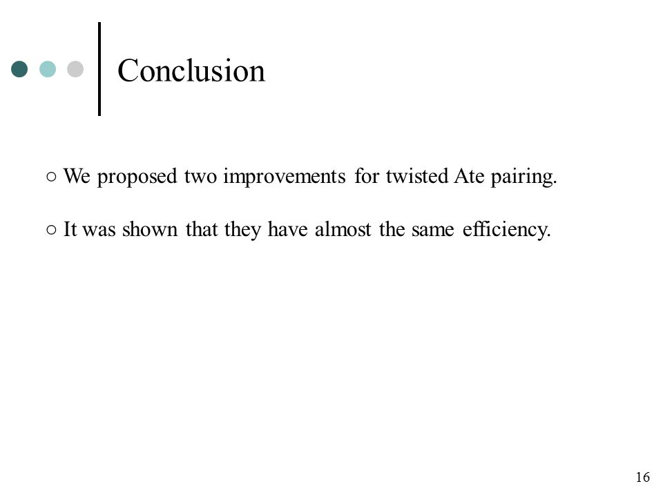 Conclusion ○ We proposed two improvements for twisted Ate pairing.