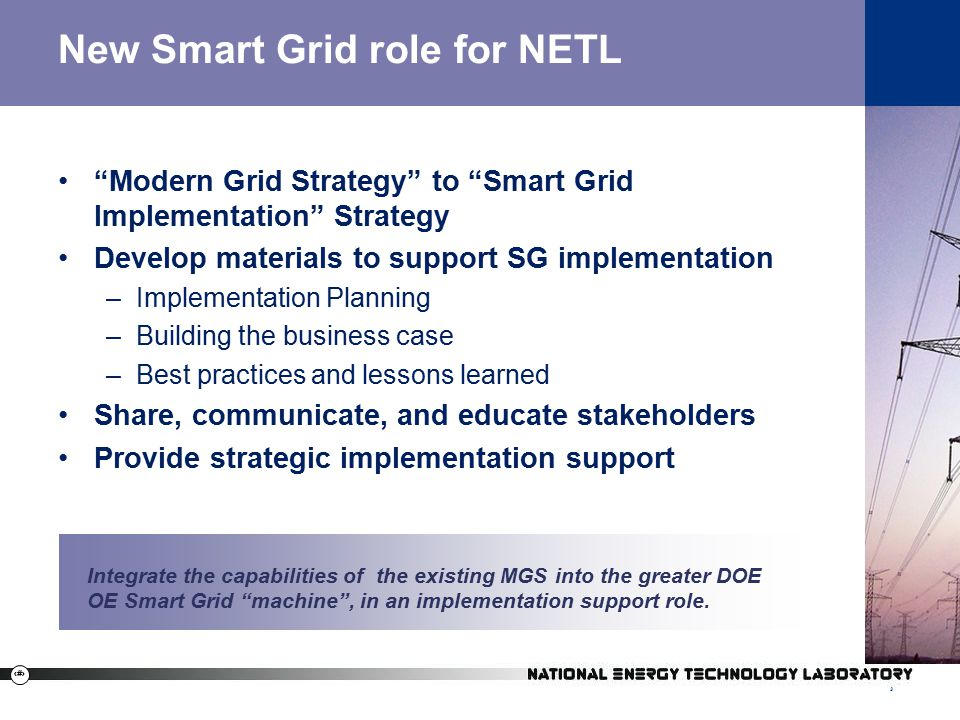 3 New Smart Grid role for NETL Modern Grid Strategy to Smart Grid Implementation Strategy Develop materials to support SG implementation –Implementation Planning –Building the business case –Best practices and lessons learned Share, communicate, and educate stakeholders Provide strategic implementation support 3 Integrate the capabilities of the existing MGS into the greater DOE OE Smart Grid machine , in an implementation support role.