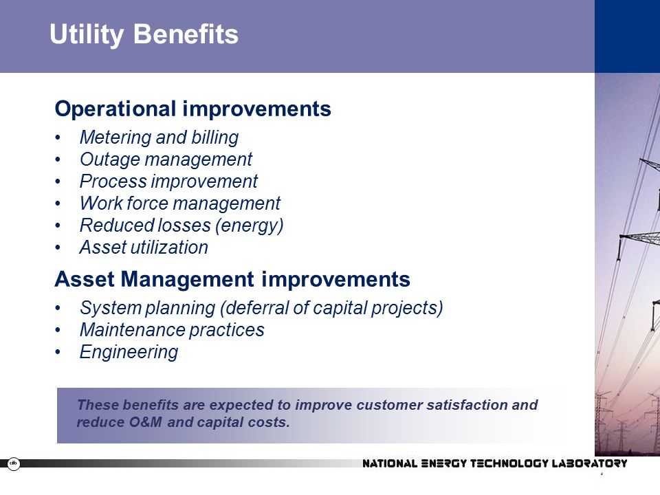 9 9 Utility Benefits Operational improvements Metering and billing Outage management Process improvement Work force management Reduced losses (energy) Asset utilization Asset Management improvements System planning (deferral of capital projects) Maintenance practices Engineering These benefits are expected to improve customer satisfaction and reduce O&M and capital costs.