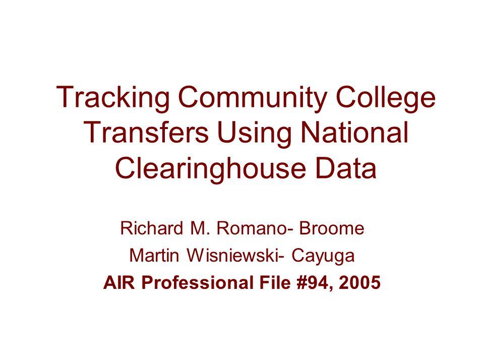 Tracking Community College Transfers Using National Clearinghouse Data Richard M. Romano- Broome Martin Wisniewski- Cayuga AIR Professional File #94,