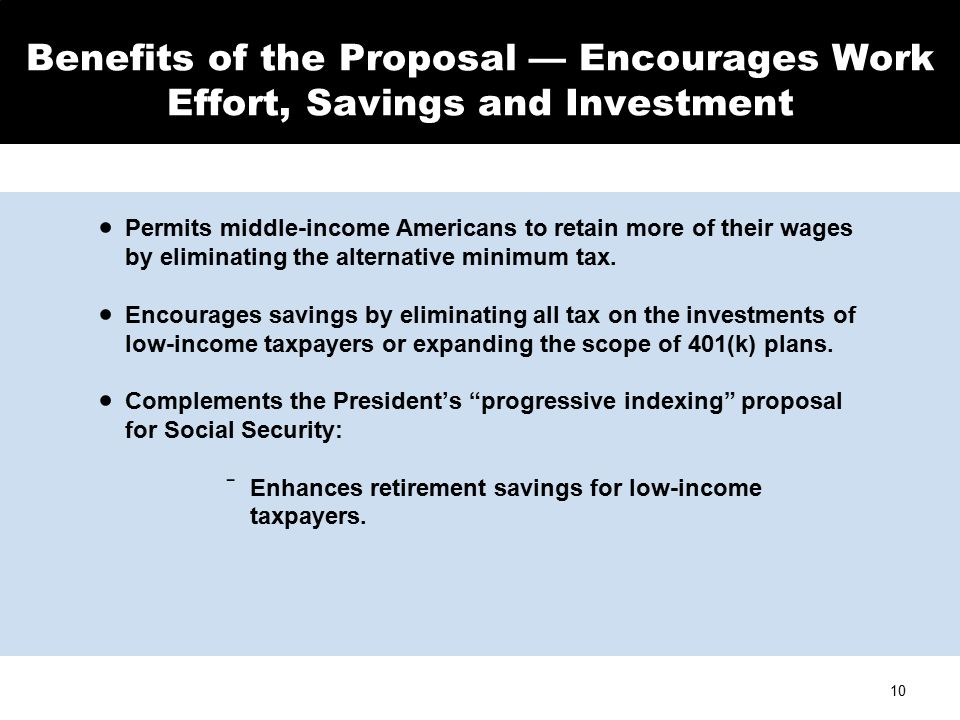 10 Benefits of the Proposal — Encourages Work Effort, Savings and Investment  Permits middle-income Americans to retain more of their wages by eliminating the alternative minimum tax.