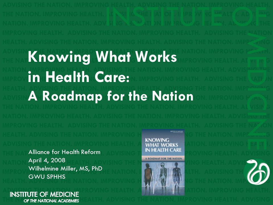 Knowing What Works in Health Care : A Roadmap for the Nation Alliance for Health Reform April 4, 2008 Wilhelmine Miller, MS, PhD GWU SPHHS