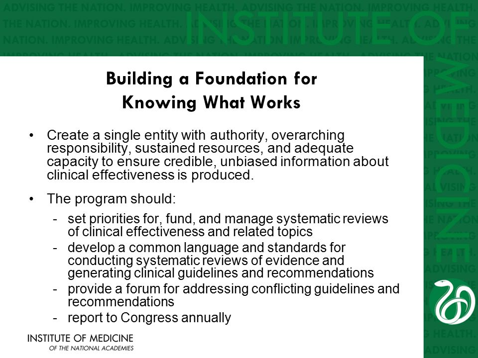Building a Foundation for Knowing What Works Create a single entity with authority, overarching responsibility, sustained resources, and adequate capacity to ensure credible, unbiased information about clinical effectiveness is produced.