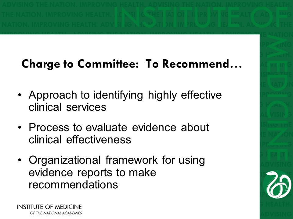 Charge to Committee: To Recommend… Approach to identifying highly effective clinical services Process to evaluate evidence about clinical effectiveness Organizational framework for using evidence reports to make recommendations