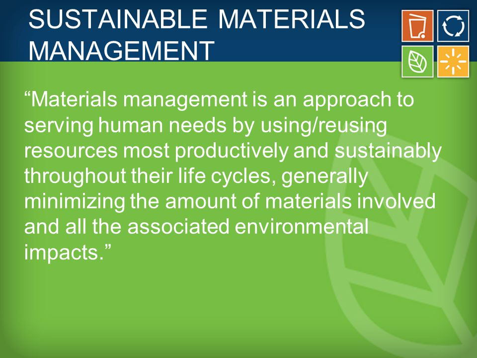 SUSTAINABLE MATERIALS MANAGEMENT Materials management is an approach to serving human needs by using/reusing resources most productively and sustainably throughout their life cycles, generally minimizing the amount of materials involved and all the associated environmental impacts.
