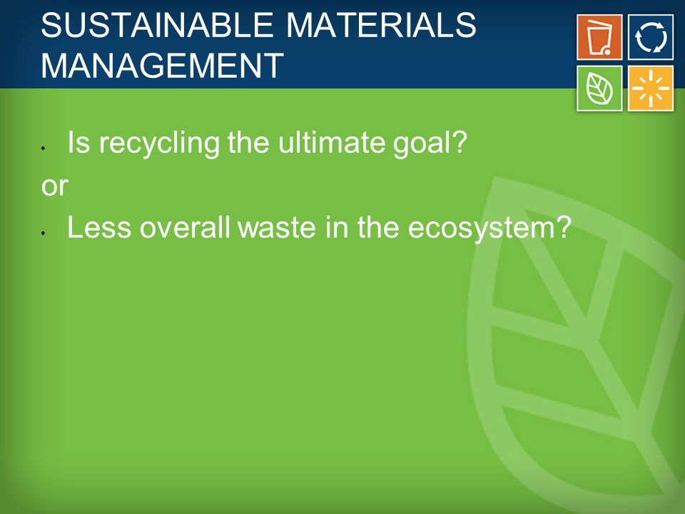 SUSTAINABLE MATERIALS MANAGEMENT Is recycling the ultimate goal.
