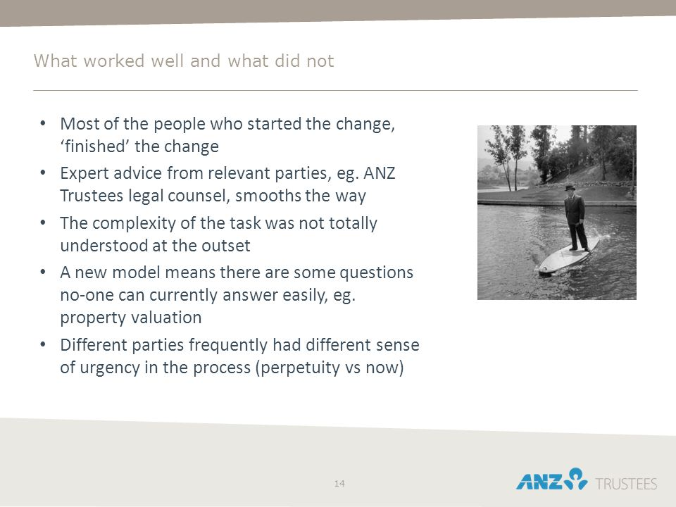 14 What worked well and what did not Most of the people who started the change, 'finished' the change Expert advice from relevant parties, eg. ANZ Tru