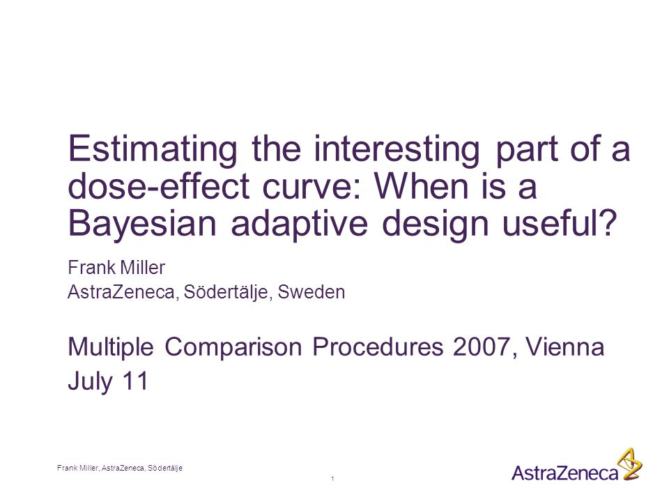 1 Frank Miller, AstraZeneca, Södertälje Estimating the interesting part of a dose-effect curve: When is a Bayesian adaptive design useful.