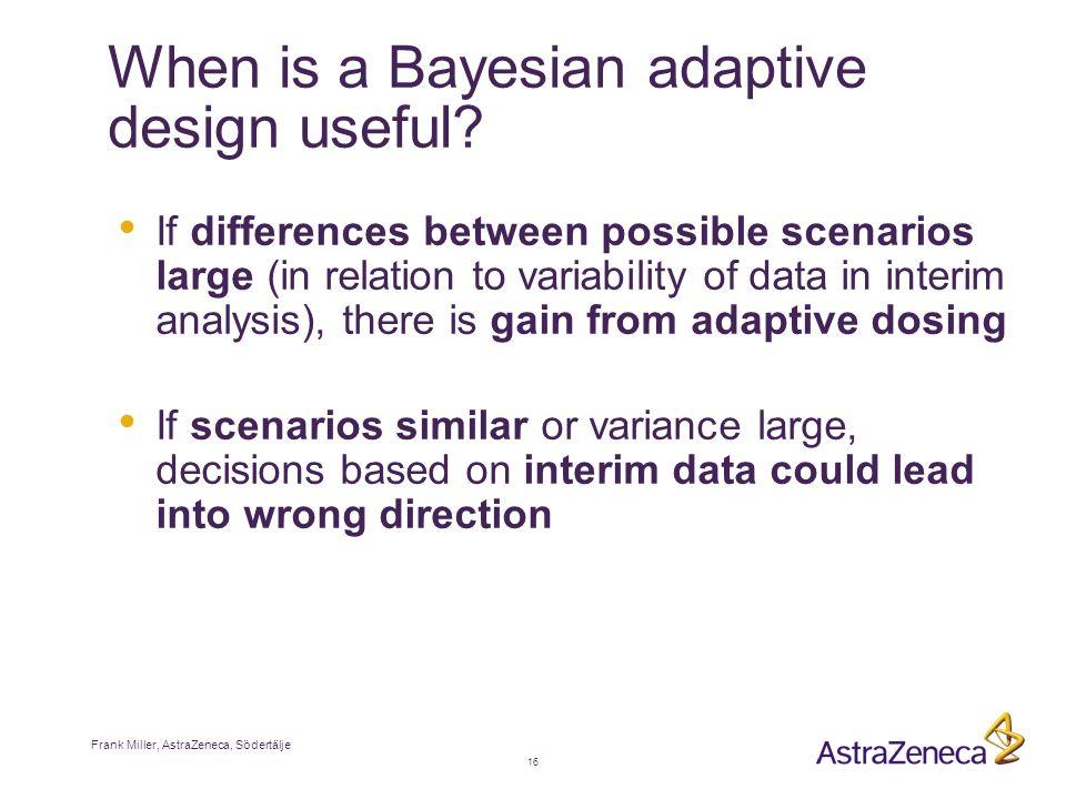 Frank Miller, AstraZeneca, Södertälje 16 When is a Bayesian adaptive design useful.