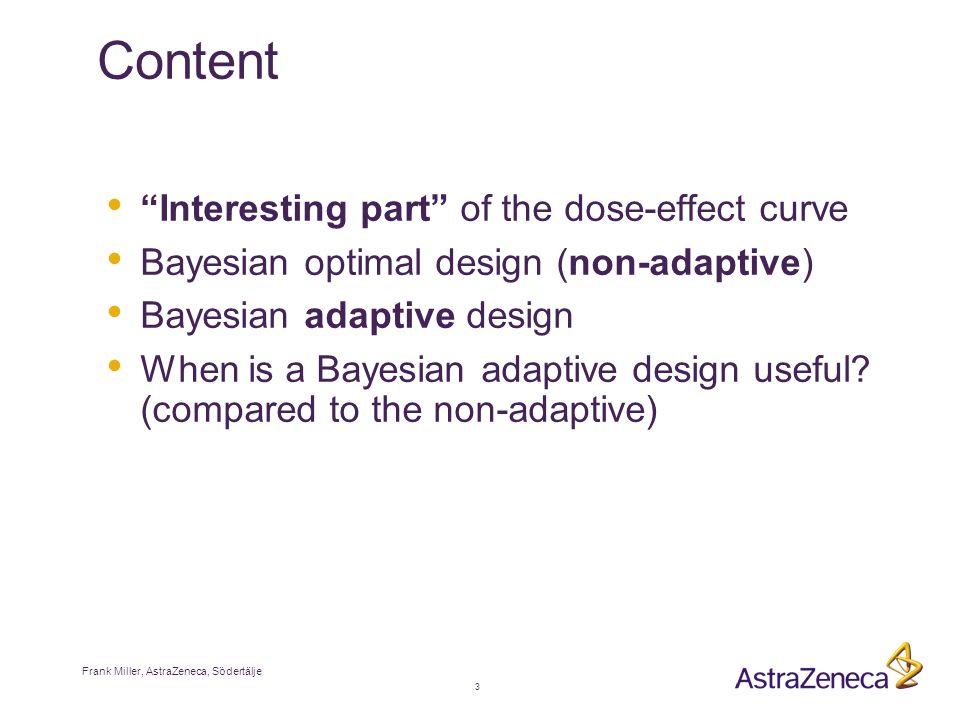Frank Miller, AstraZeneca, Södertälje 3 Content Interesting part of the dose-effect curve Bayesian optimal design (non-adaptive) Bayesian adaptive design When is a Bayesian adaptive design useful.