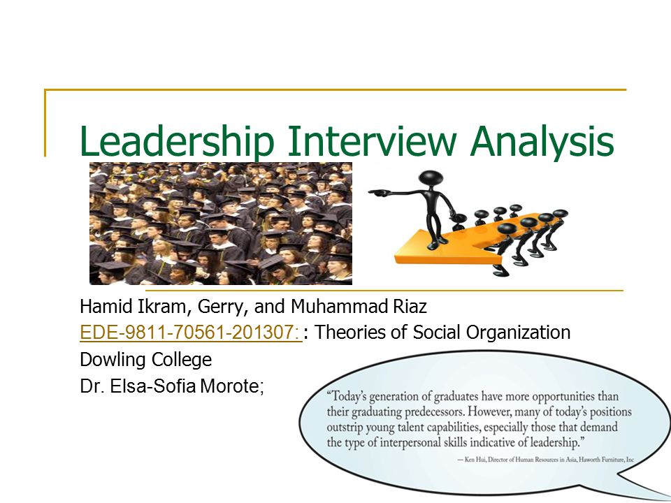 Leadership Interview Analysis Hamid Ikram, Gerry, and Muhammad Riaz EDE-9811-70561-201307: EDE-9811-70561-201307: : Theories of Social Organization Dowling College Dr.