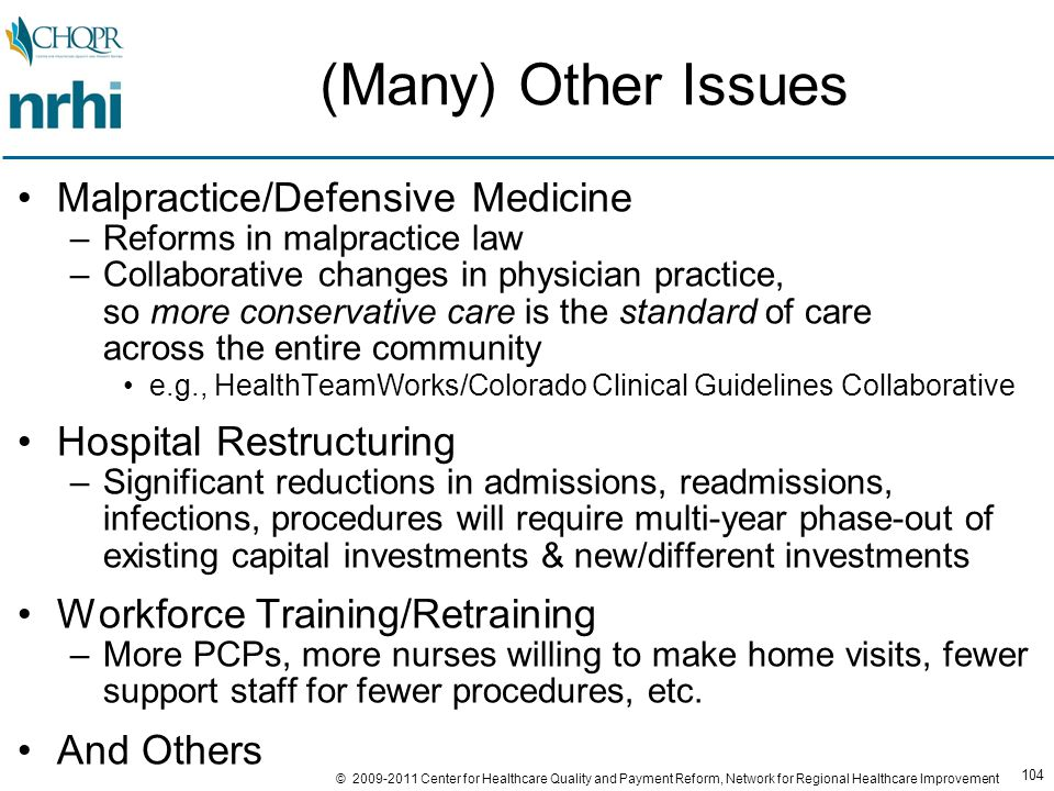 104 © 2009-2011 Center for Healthcare Quality and Payment Reform, Network for Regional Healthcare Improvement (Many) Other Issues Malpractice/Defensive Medicine –Reforms in malpractice law –Collaborative changes in physician practice, so more conservative care is the standard of care across the entire community e.g., HealthTeamWorks/Colorado Clinical Guidelines Collaborative Hospital Restructuring –Significant reductions in admissions, readmissions, infections, procedures will require multi-year phase-out of existing capital investments & new/different investments Workforce Training/Retraining –More PCPs, more nurses willing to make home visits, fewer support staff for fewer procedures, etc.