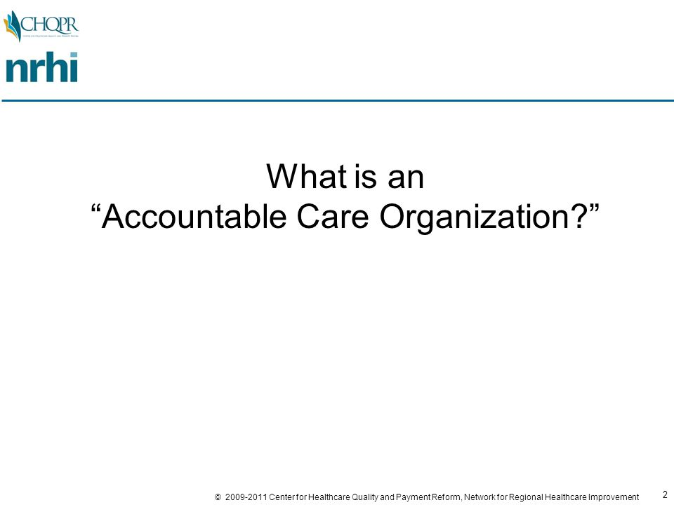 2 © 2009-2011 Center for Healthcare Quality and Payment Reform, Network for Regional Healthcare Improvement What is an Accountable Care Organization