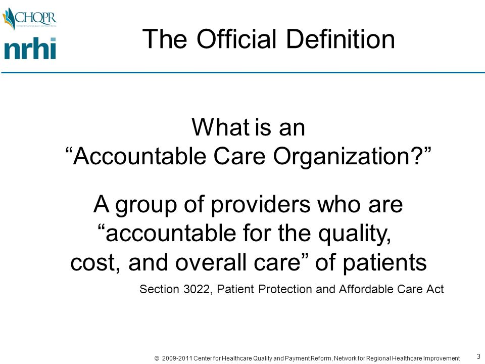 3 © 2009-2011 Center for Healthcare Quality and Payment Reform, Network for Regional Healthcare Improvement What is an Accountable Care Organization A group of providers who are accountable for the quality, cost, and overall care of patients Section 3022, Patient Protection and Affordable Care Act The Official Definition