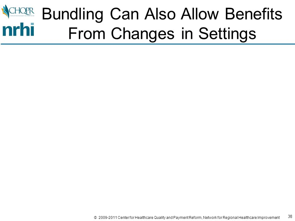 38 © 2009-2011 Center for Healthcare Quality and Payment Reform, Network for Regional Healthcare Improvement Bundling Can Also Allow Benefits From Changes in Settings