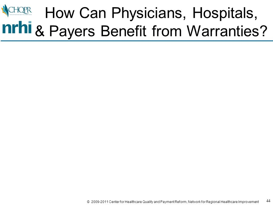 44 © 2009-2011 Center for Healthcare Quality and Payment Reform, Network for Regional Healthcare Improvement How Can Physicians, Hospitals, & Payers Benefit from Warranties