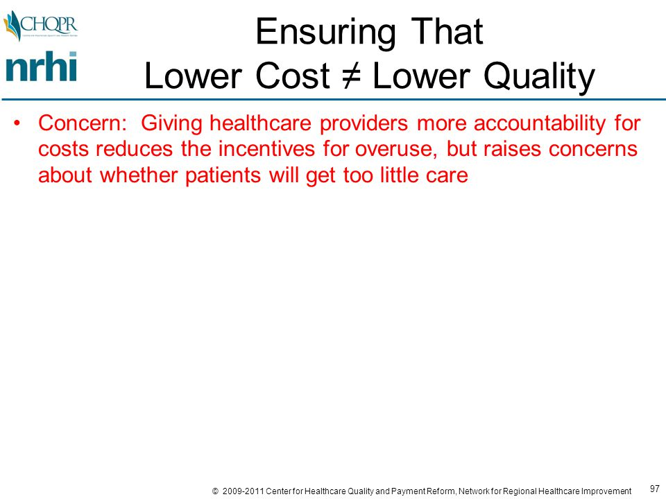 97 © 2009-2011 Center for Healthcare Quality and Payment Reform, Network for Regional Healthcare Improvement Ensuring That Lower Cost ≠ Lower Quality Concern: Giving healthcare providers more accountability for costs reduces the incentives for overuse, but raises concerns about whether patients will get too little care