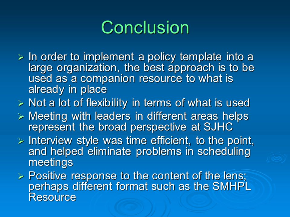 Conclusion  In order to implement a policy template into a large organization, the best approach is to be used as a companion resource to what is already in place  Not a lot of flexibility in terms of what is used  Meeting with leaders in different areas helps represent the broad perspective at SJHC  Interview style was time efficient, to the point, and helped eliminate problems in scheduling meetings  Positive response to the content of the lens; perhaps different format such as the SMHPL Resource