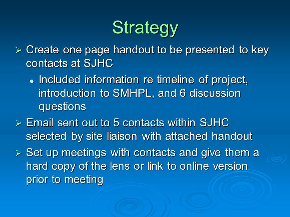 Strategy  Create one page handout to be presented to key contacts at SJHC Included information re timeline of project, introduction to SMHPL, and 6 discussion questions Included information re timeline of project, introduction to SMHPL, and 6 discussion questions  Email sent out to 5 contacts within SJHC selected by site liaison with attached handout  Set up meetings with contacts and give them a hard copy of the lens or link to online version prior to meeting
