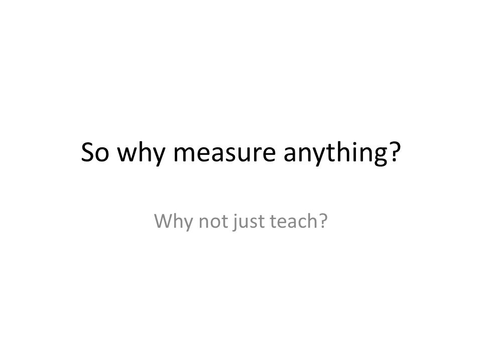 Measurement What is measured, improves You Can t Manage What You Don t Measure You tend to improve what you measure