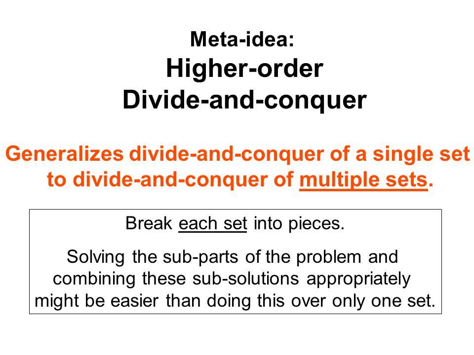Meta-idea: Higher-order Divide-and-conquer Break each set into pieces.