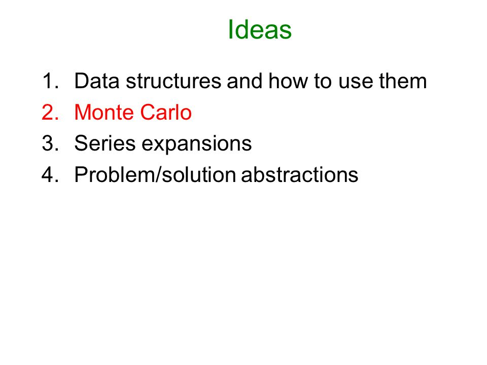 Ideas 1.Data structures and how to use them 2.Monte Carlo 3.Series expansions 4.Problem/solution abstractions