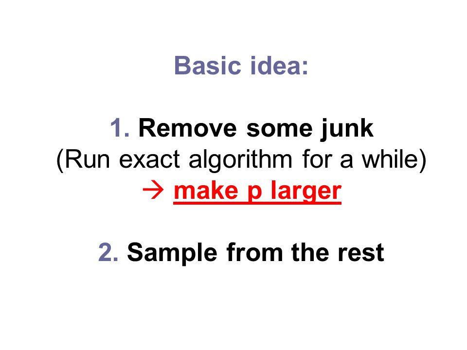 Basic idea: 1. Remove some junk (Run exact algorithm for a while)  make p larger 2.