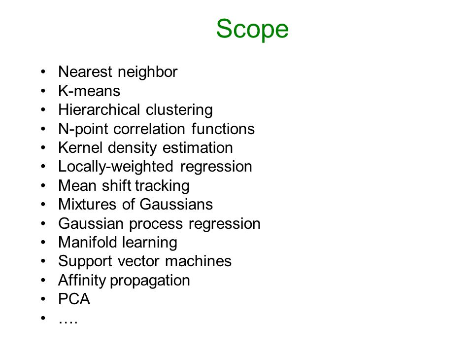 Scope Nearest neighbor K-means Hierarchical clustering N-point correlation functions Kernel density estimation Locally-weighted regression Mean shift tracking Mixtures of Gaussians Gaussian process regression Manifold learning Support vector machines Affinity propagation PCA ….