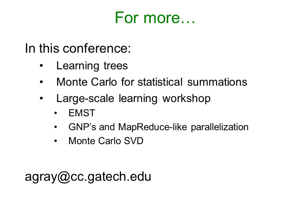For more… In this conference: Learning trees Monte Carlo for statistical summations Large-scale learning workshop EMST GNP's and MapReduce-like parallelization Monte Carlo SVD agray@cc.gatech.edu