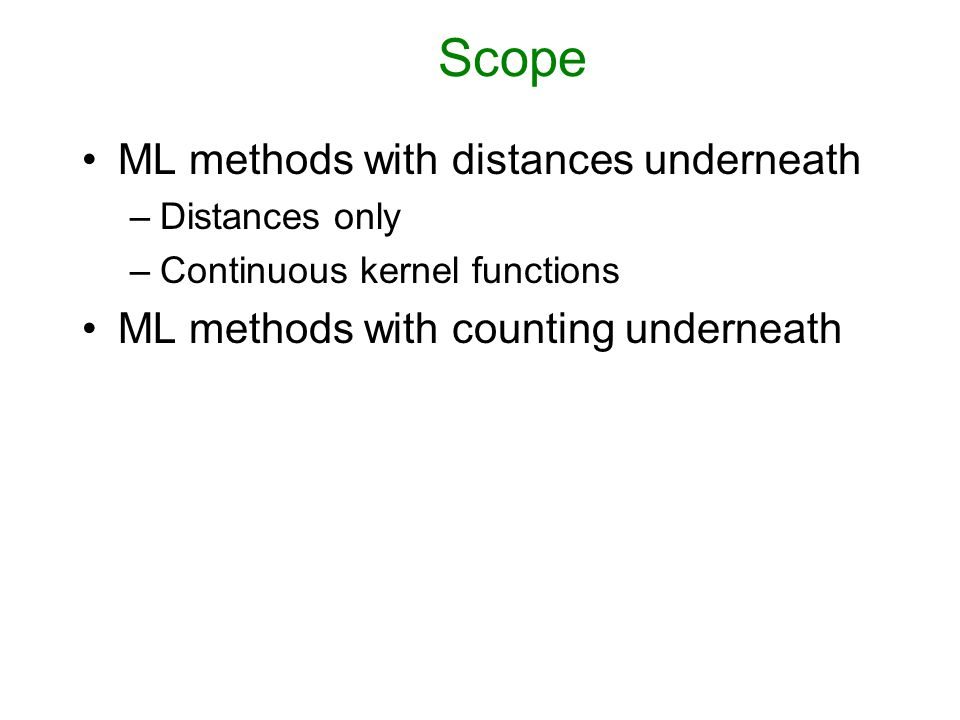 Scope ML methods with distances underneath –Distances only –Continuous kernel functions ML methods with counting underneath