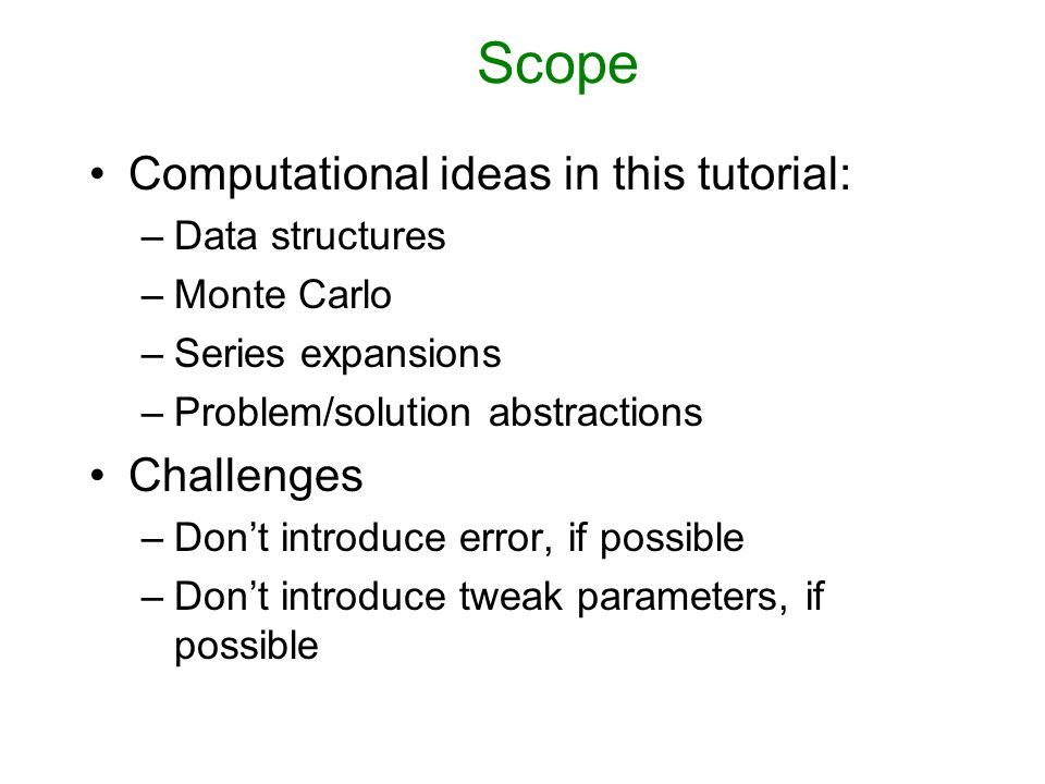 Scope Computational ideas in this tutorial: –Data structures –Monte Carlo –Series expansions –Problem/solution abstractions Challenges –Don't introduce error, if possible –Don't introduce tweak parameters, if possible