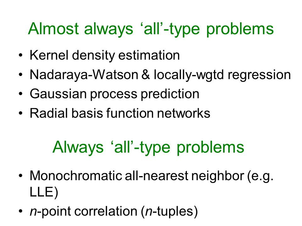 Almost always 'all'-type problems Kernel density estimation Nadaraya-Watson & locally-wgtd regression Gaussian process prediction Radial basis function networks Monochromatic all-nearest neighbor (e.g.