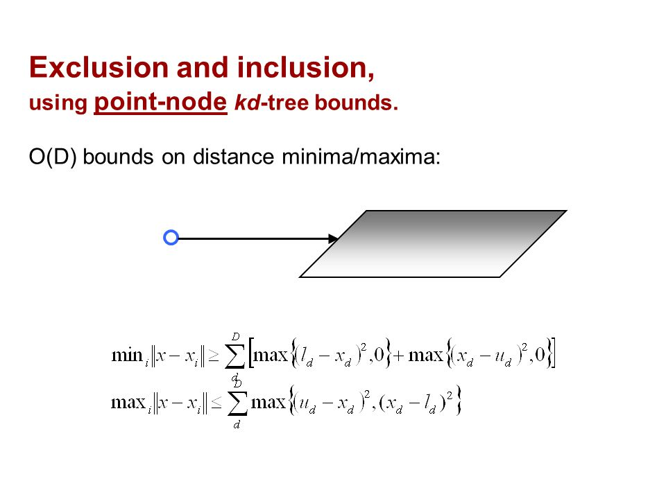 Exclusion and inclusion, using point-node kd-tree bounds. O(D) bounds on distance minima/maxima: