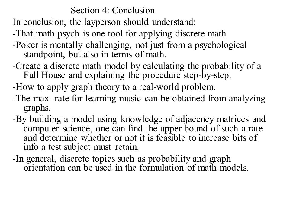 Section 4: Conclusion In conclusion, the layperson should understand: -That math psych is one tool for applying discrete math -Poker is mentally challenging, not just from a psychological standpoint, but also in terms of math.