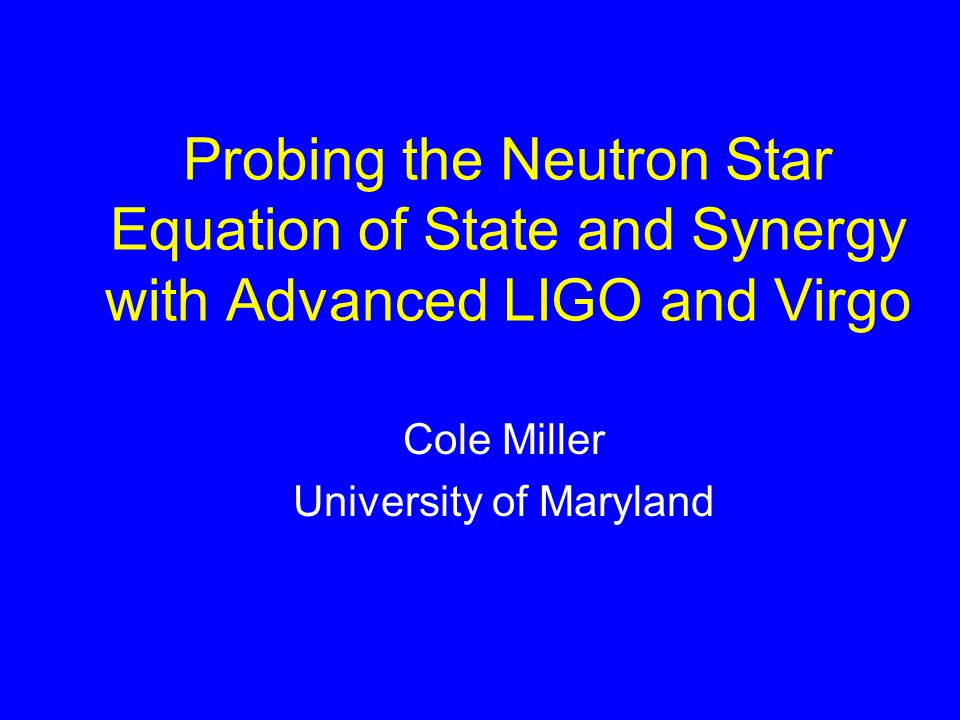 Probing the Neutron Star Equation of State and Synergy with Advanced LIGO and Virgo Cole Miller University of Maryland