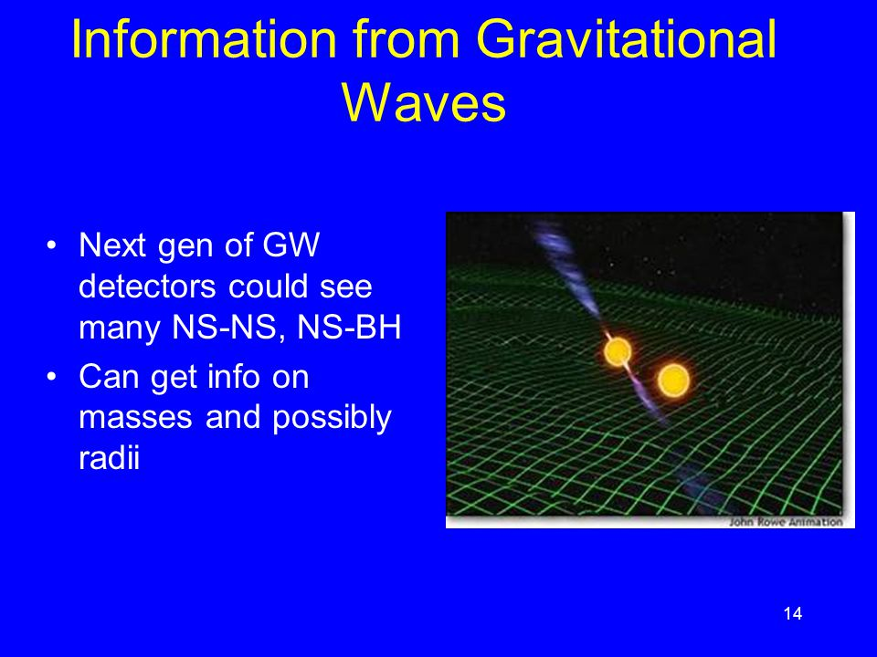14 Information from Gravitational Waves Next gen of GW detectors could see many NS-NS, NS-BH Can get info on masses and possibly radii