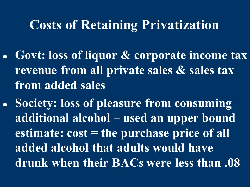 Costs of Retaining Privatization Govt: loss of liquor & corporate income tax revenue from all private sales & sales tax from added sales Society: loss of pleasure from consuming additional alcohol – used an upper bound estimate: cost = the purchase price of all added alcohol that adults would have drunk when their BACs were less than.08