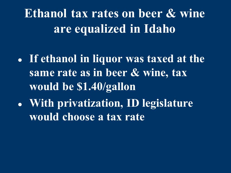 Ethanol tax rates on beer & wine are equalized in Idaho If ethanol in liquor was taxed at the same rate as in beer & wine, tax would be $1.40/gallon With privatization, ID legislature would choose a tax rate