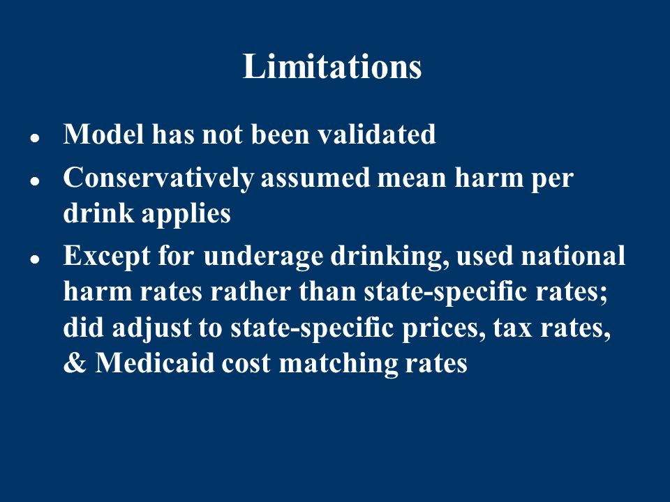 Limitations Model has not been validated Conservatively assumed mean harm per drink applies Except for underage drinking, used national harm rates rather than state-specific rates; did adjust to state-specific prices, tax rates, & Medicaid cost matching rates