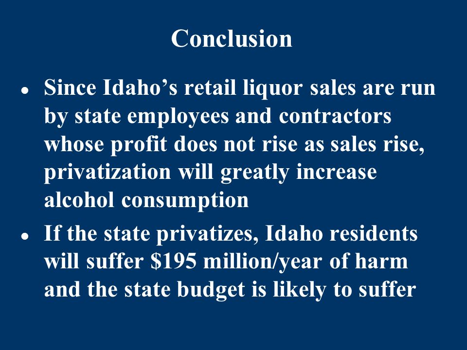 Conclusion Since Idaho's retail liquor sales are run by state employees and contractors whose profit does not rise as sales rise, privatization will greatly increase alcohol consumption If the state privatizes, Idaho residents will suffer $195 million/year of harm and the state budget is likely to suffer