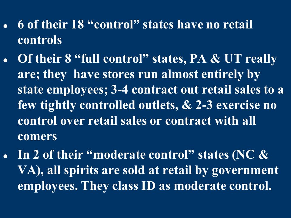 6 of their 18 control states have no retail controls Of their 8 full control states, PA & UT really are; they have stores run almost entirely by state employees; 3-4 contract out retail sales to a few tightly controlled outlets, & 2-3 exercise no control over retail sales or contract with all comers In 2 of their moderate control states (NC & VA), all spirits are sold at retail by government employees.