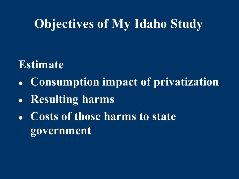 Objectives of My Idaho Study Estimate Consumption impact of privatization Resulting harms Costs of those harms to state government