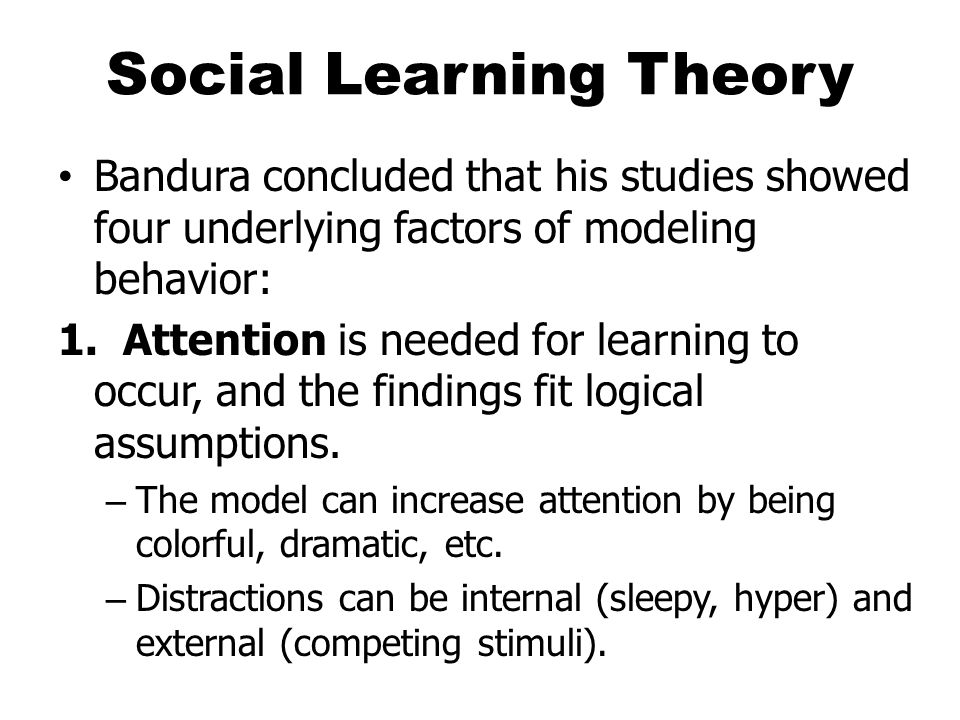 Social Learning Theory Bandura concluded that his studies showed four underlying factors of modeling behavior: 1.